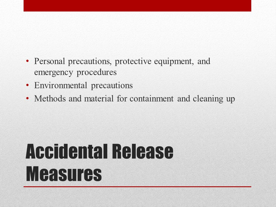 Accidental Release Measures Personal precautions, protective equipment, and emergency procedures Environmental precautions Methods and material for containment and cleaning up
