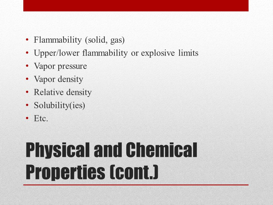 Physical and Chemical Properties (cont.) Flammability (solid, gas) Upper/lower flammability or explosive limits Vapor pressure Vapor density Relative density Solubility(ies) Etc.