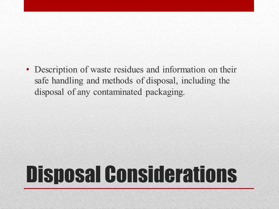 Disposal Considerations Description of waste residues and information on their safe handling and methods of disposal, including the disposal of any contaminated packaging.