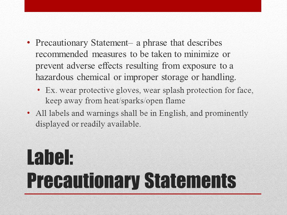 Label: Precautionary Statements Precautionary Statement– a phrase that describes recommended measures to be taken to minimize or prevent adverse effects resulting from exposure to a hazardous chemical or improper storage or handling.