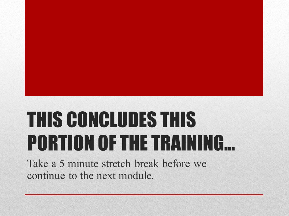 THIS CONCLUDES THIS PORTION OF THE TRAINING… Take a 5 minute stretch break before we continue to the next module.