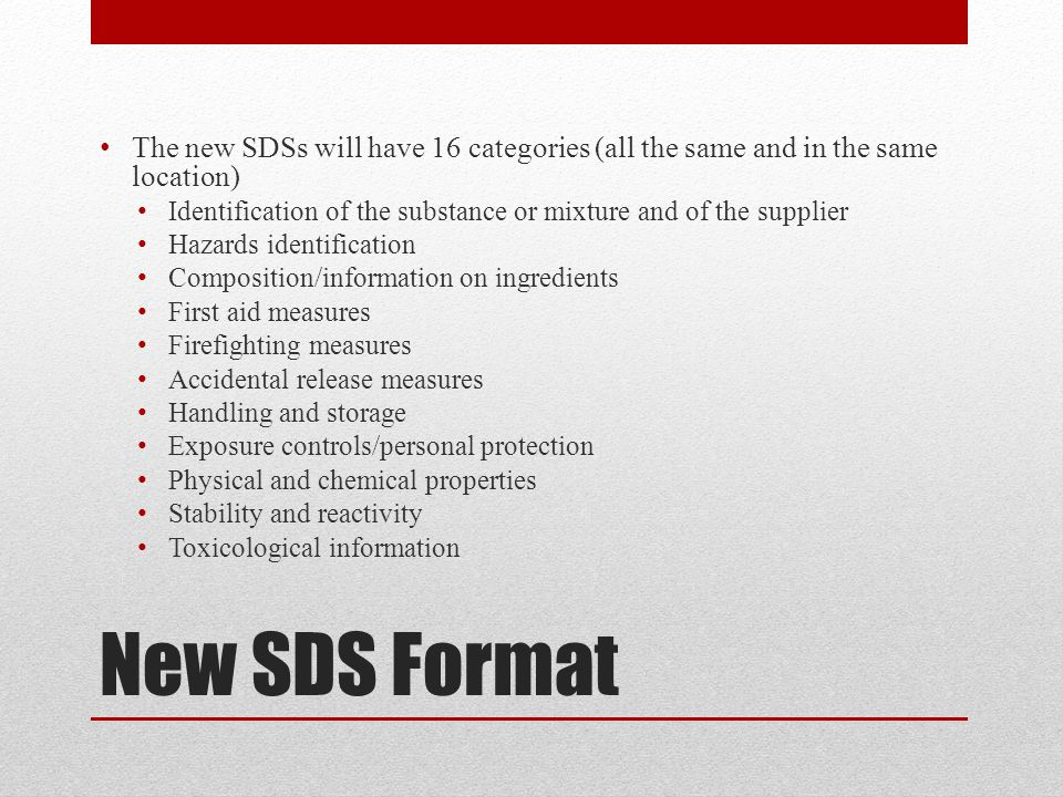 New SDS Format The new SDSs will have 16 categories (all the same and in the same location) Identification of the substance or mixture and of the supplier Hazards identification Composition/information on ingredients First aid measures Firefighting measures Accidental release measures Handling and storage Exposure controls/personal protection Physical and chemical properties Stability and reactivity Toxicological information