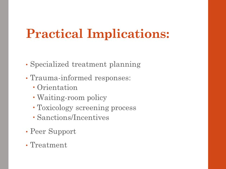 Practical Implications: Specialized treatment planning Trauma-informed responses:  Orientation  Waiting-room policy  Toxicology screening process  Sanctions/Incentives Peer Support Treatment