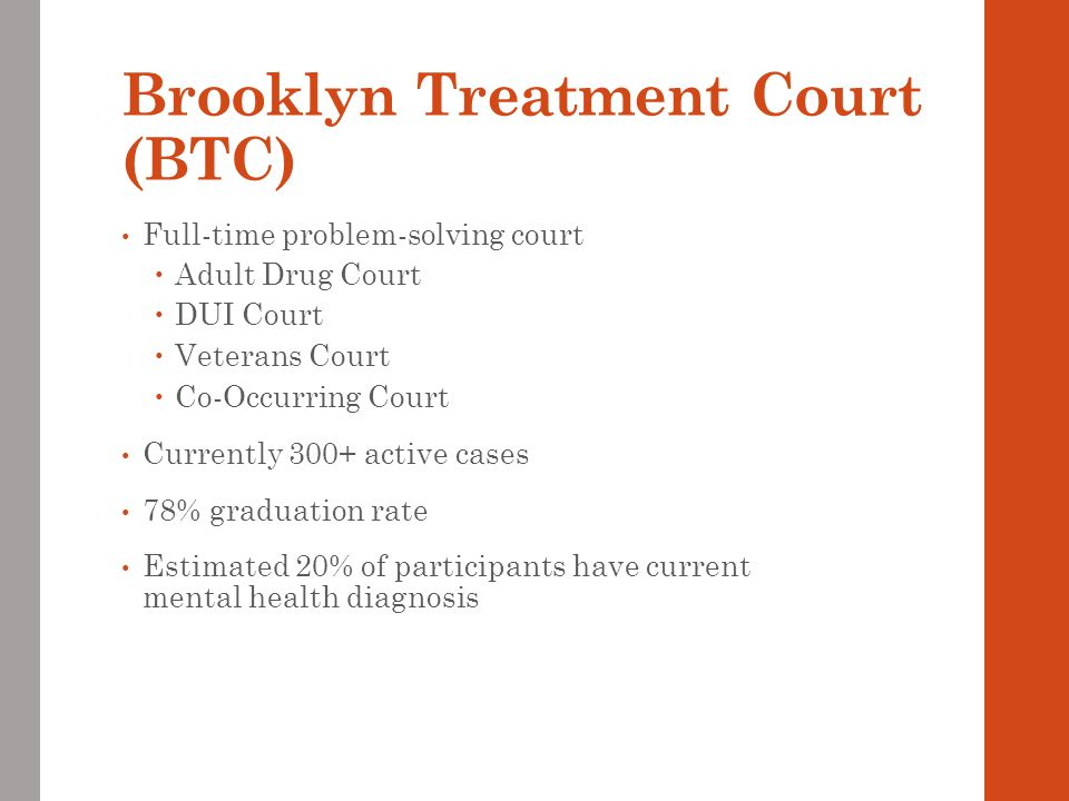 Brooklyn Treatment Court (BTC) Full-time problem-solving court  Adult Drug Court  DUI Court  Veterans Court  Co-Occurring Court Currently 300+ active cases 78% graduation rate Estimated 20% of participants have current mental health diagnosis
