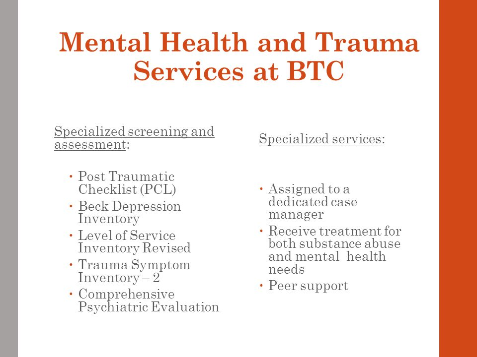 Mental Health and Trauma Services at BTC Specialized screening and assessment:  Post Traumatic Checklist (PCL)  Beck Depression Inventory  Level of Service Inventory Revised  Trauma Symptom Inventory – 2  Comprehensive Psychiatric Evaluation Specialized services:  Assigned to a dedicated case manager  Receive treatment for both substance abuse and mental health needs  Peer support