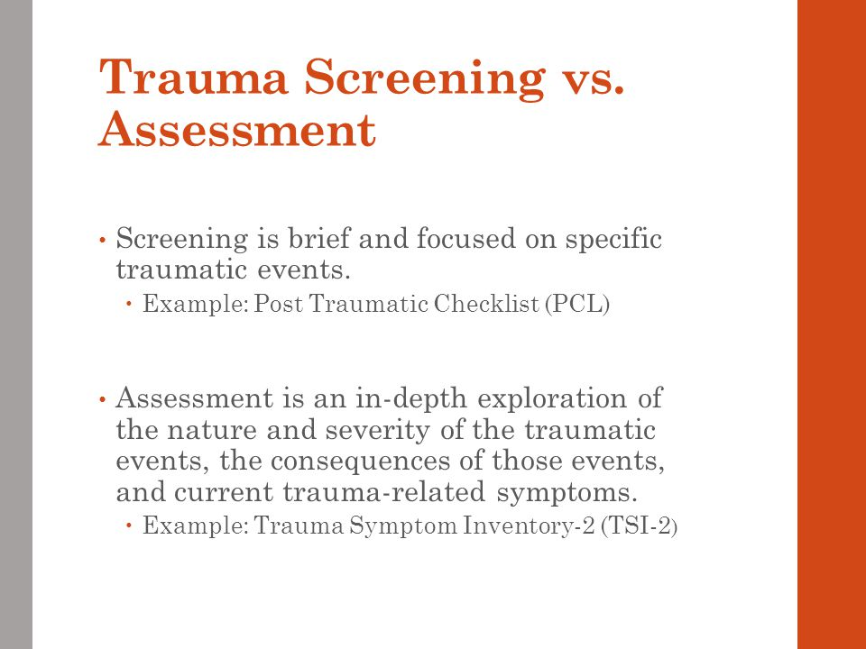 Trauma Screening vs. Assessment Screening is brief and focused on specific traumatic events.