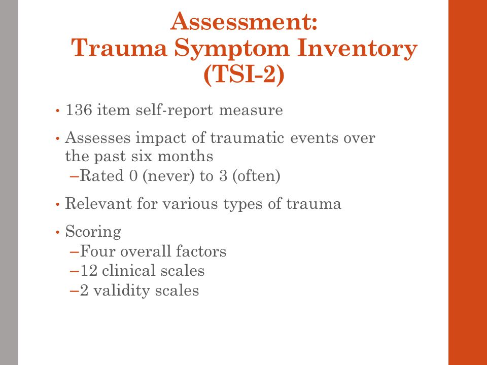 Assessment: Trauma Symptom Inventory (TSI-2) 136 item self-report measure Assesses impact of traumatic events over the past six months – Rated 0 (never) to 3 (often) Relevant for various types of trauma Scoring – Four overall factors – 12 clinical scales – 2 validity scales