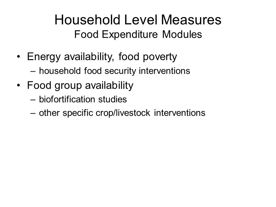 Household Level Measures Food Expenditure Modules Energy availability, food poverty –household food security interventions Food group availability –biofortification studies –other specific crop/livestock interventions