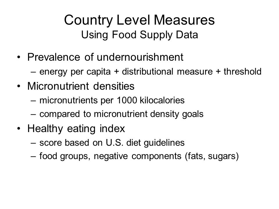 Country Level Measures Using Food Supply Data Prevalence of undernourishment –energy per capita + distributional measure + threshold Micronutrient densities –micronutrients per 1000 kilocalories –compared to micronutrient density goals Healthy eating index –score based on U.S.