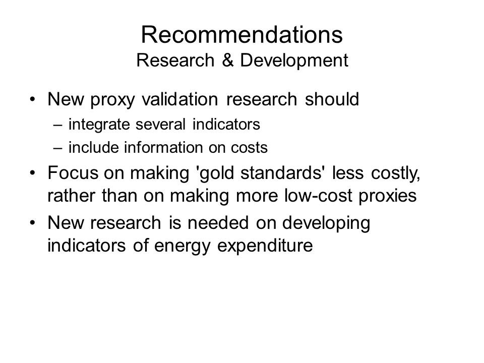 Recommendations Research & Development New proxy validation research should –integrate several indicators –include information on costs Focus on making gold standards less costly, rather than on making more low-cost proxies New research is needed on developing indicators of energy expenditure