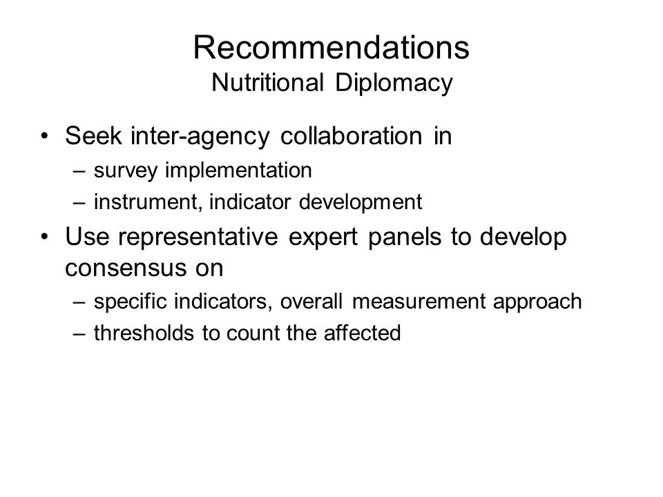Recommendations Nutritional Diplomacy Seek inter-agency collaboration in –survey implementation –instrument, indicator development Use representative expert panels to develop consensus on –specific indicators, overall measurement approach –thresholds to count the affected