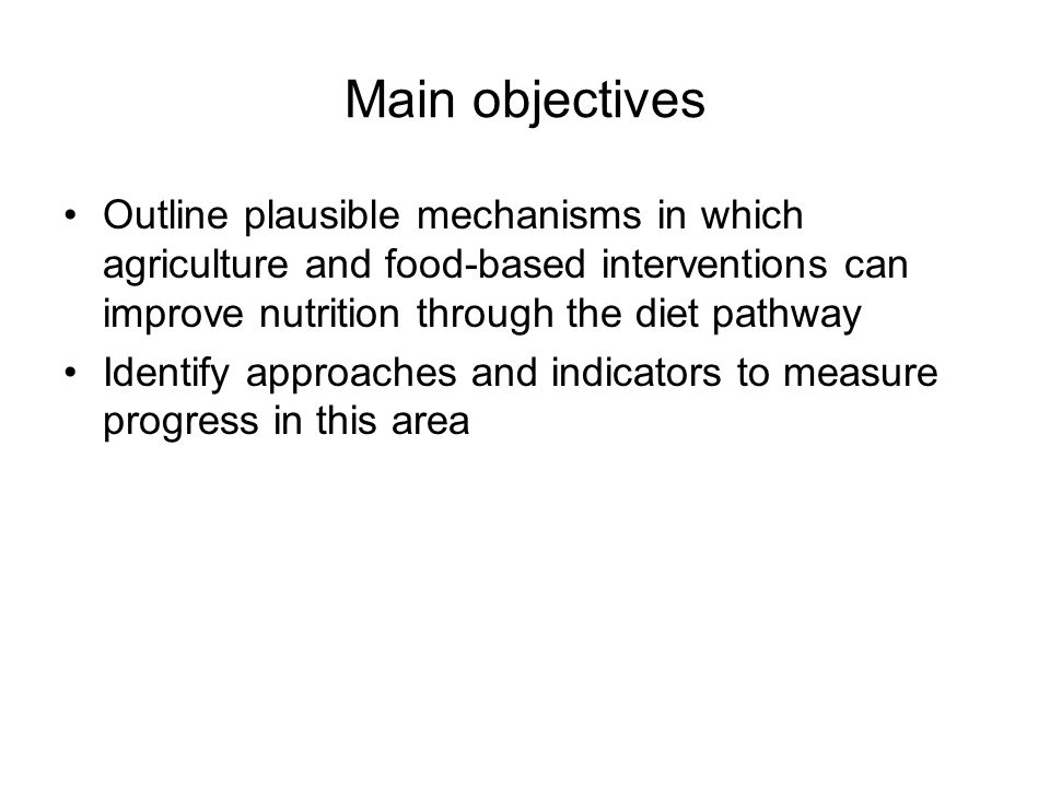 Main objectives Outline plausible mechanisms in which agriculture and food-based interventions can improve nutrition through the diet pathway Identify approaches and indicators to measure progress in this area