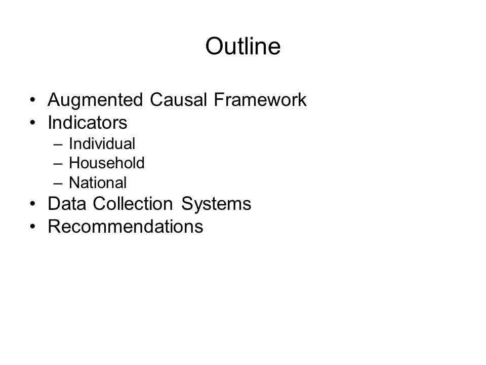 Outline Augmented Causal Framework Indicators –Individual –Household –National Data Collection Systems Recommendations