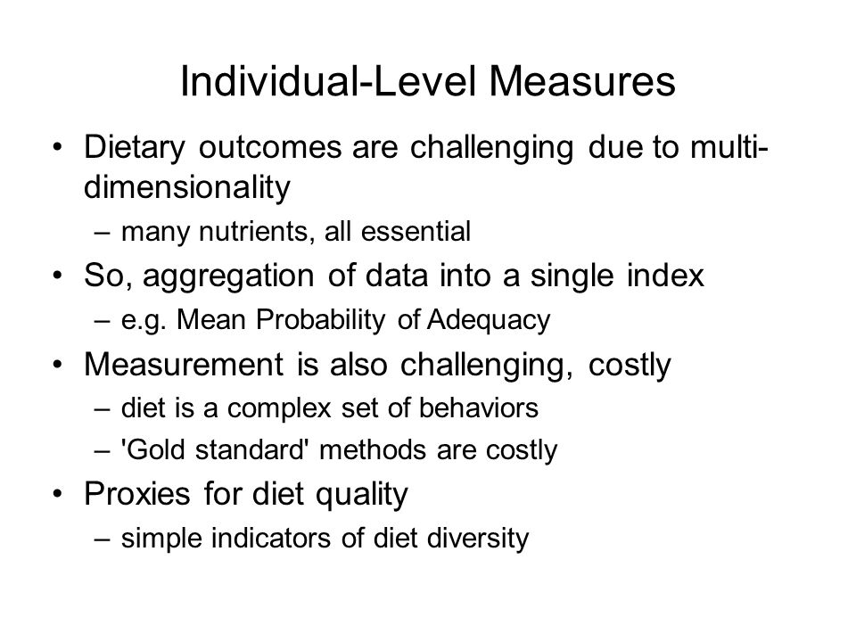 Individual-Level Measures Dietary outcomes are challenging due to multi- dimensionality –many nutrients, all essential So, aggregation of data into a single index –e.g.