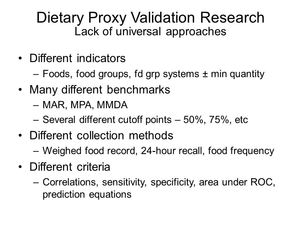 Dietary Proxy Validation Research Different indicators –Foods, food groups, fd grp systems ± min quantity Many different benchmarks –MAR, MPA, MMDA –Several different cutoff points – 50%, 75%, etc Different collection methods –Weighed food record, 24-hour recall, food frequency Different criteria –Correlations, sensitivity, specificity, area under ROC, prediction equations Lack of universal approaches