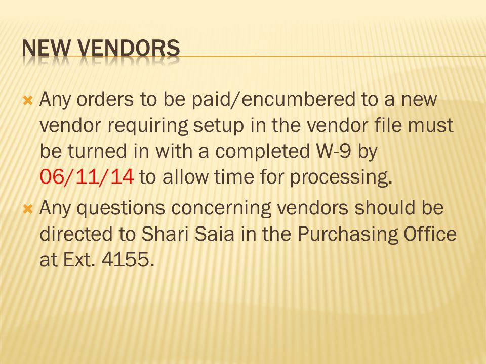  Any orders to be paid/encumbered to a new vendor requiring setup in the vendor file must be turned in with a completed W-9 by 06/11/14 to allow time for processing.