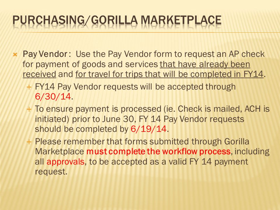  Pay Vendor : Use the Pay Vendor form to request an AP check for payment of goods and services that have already been received and for travel for trips that will be completed in FY14.