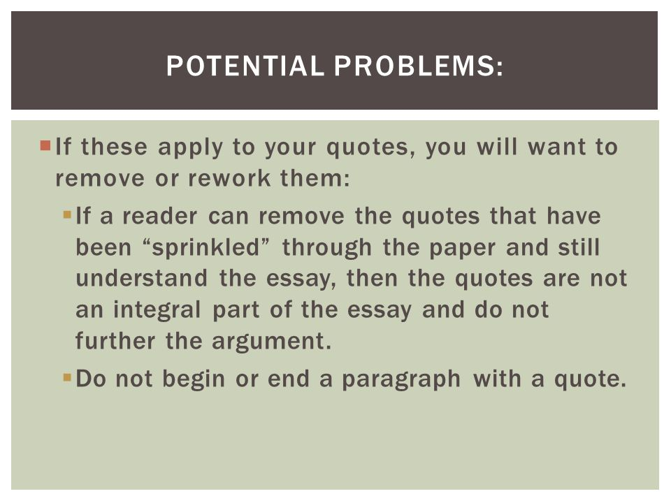  If these apply to your quotes, you will want to remove or rework them:  If a reader can remove the quotes that have been sprinkled through the paper and still understand the essay, then the quotes are not an integral part of the essay and do not further the argument.