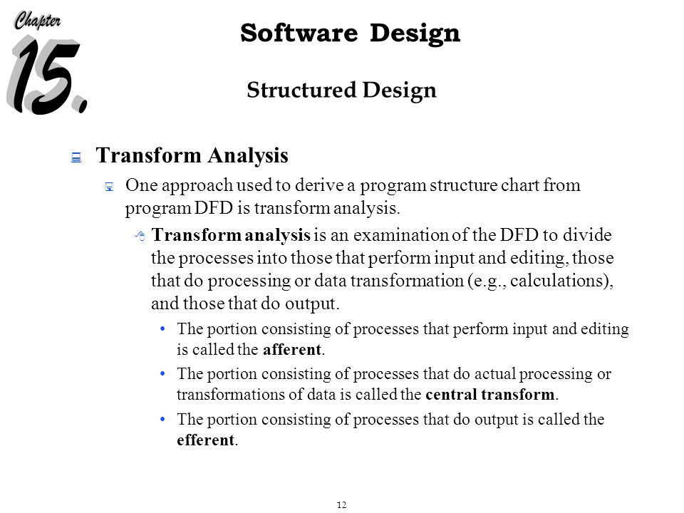 12 Software Design Structured Design  Transform Analysis  One approach used to derive a program structure chart from program DFD is transform analysis.
