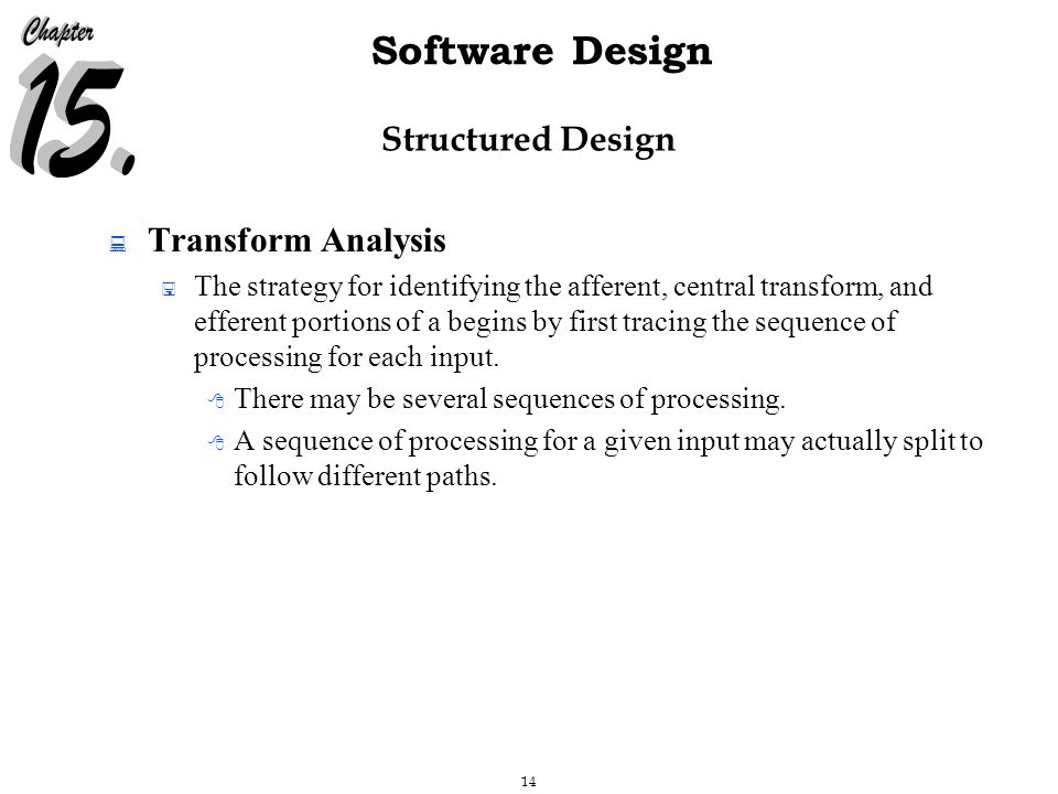 14 Software Design Structured Design  Transform Analysis  The strategy for identifying the afferent, central transform, and efferent portions of a begins by first tracing the sequence of processing for each input.