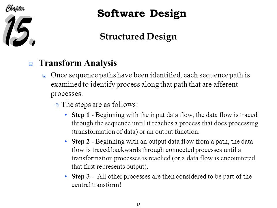 15 Software Design Structured Design  Transform Analysis  Once sequence paths have been identified, each sequence path is examined to identify process along that path that are afferent processes.