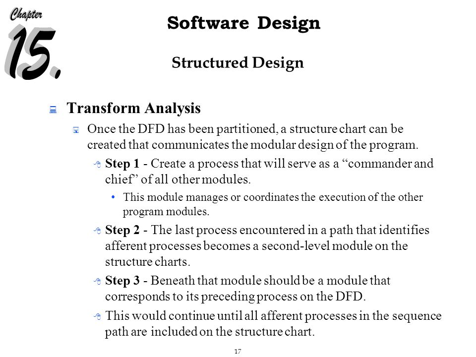 17 Software Design Structured Design  Transform Analysis  Once the DFD has been partitioned, a structure chart can be created that communicates the modular design of the program.