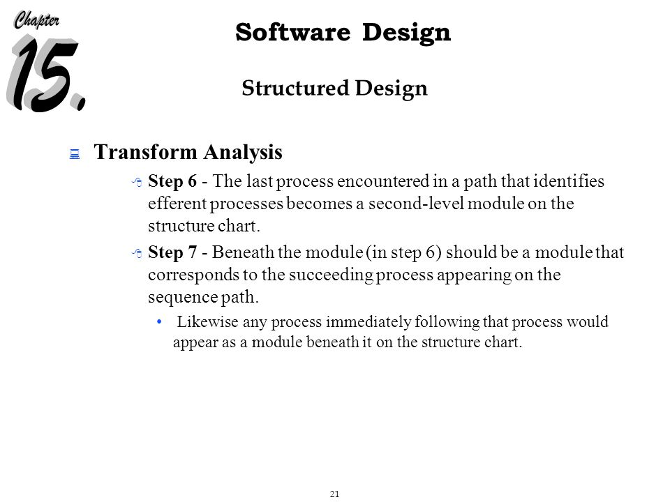 21 Software Design Structured Design  Transform Analysis  Step 6 - The last process encountered in a path that identifies efferent processes becomes a second-level module on the structure chart.
