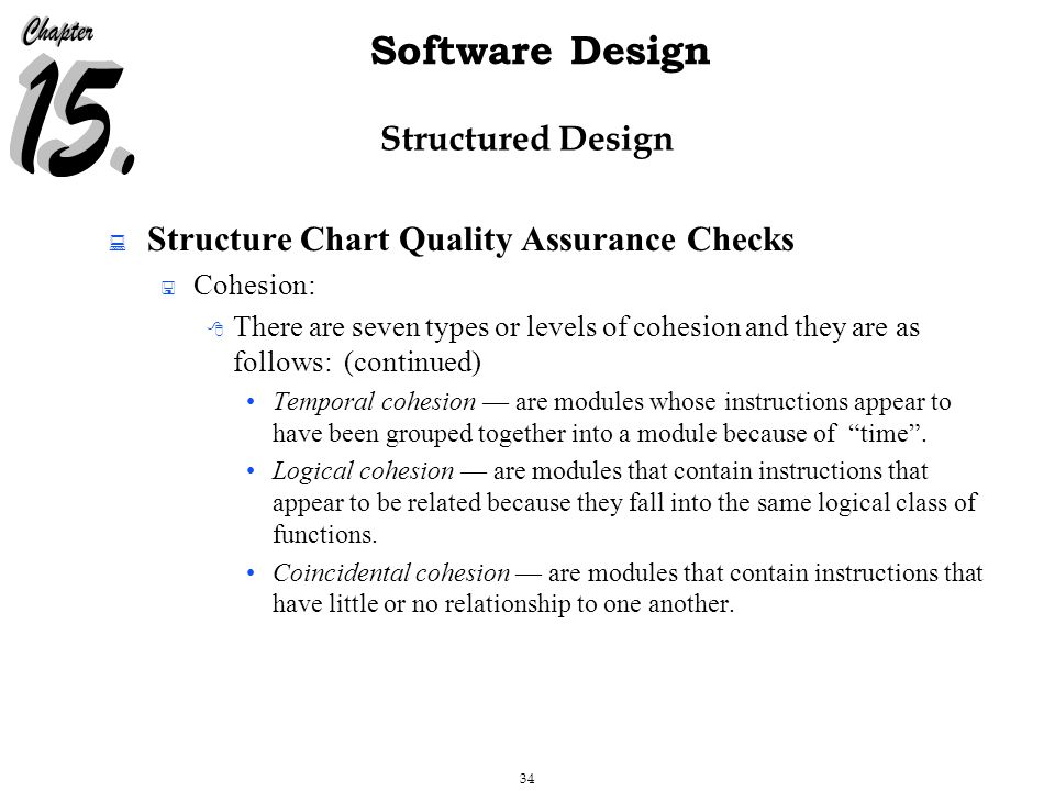 34 Software Design Structured Design  Structure Chart Quality Assurance Checks  Cohesion:  There are seven types or levels of cohesion and they are as follows: (continued) Temporal cohesion — are modules whose instructions appear to have been grouped together into a module because of time .