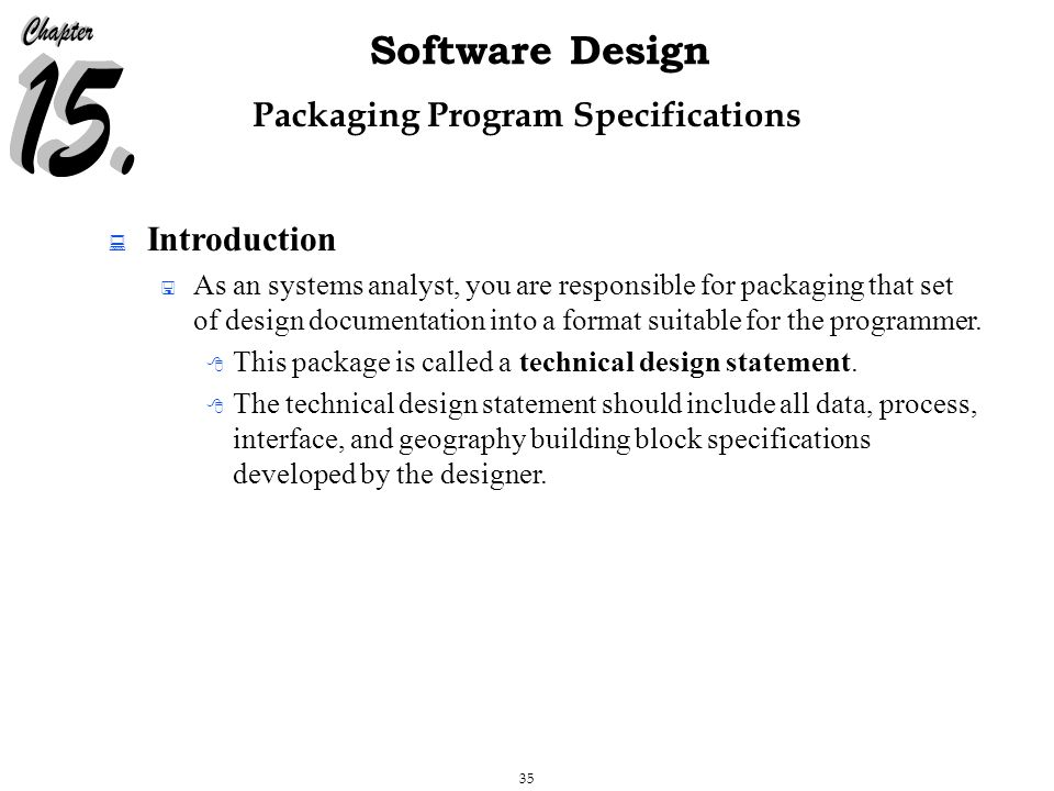 35 Software Design Packaging Program Specifications  Introduction  As an systems analyst, you are responsible for packaging that set of design documentation into a format suitable for the programmer.