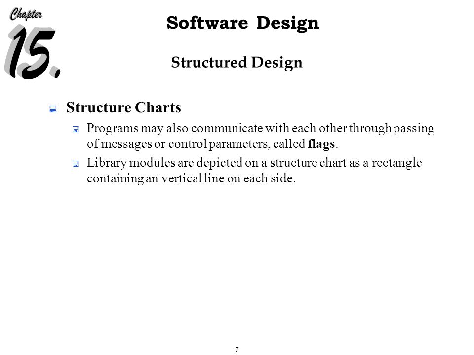 7 Software Design Structured Design  Structure Charts  Programs may also communicate with each other through passing of messages or control parameters, called flags.