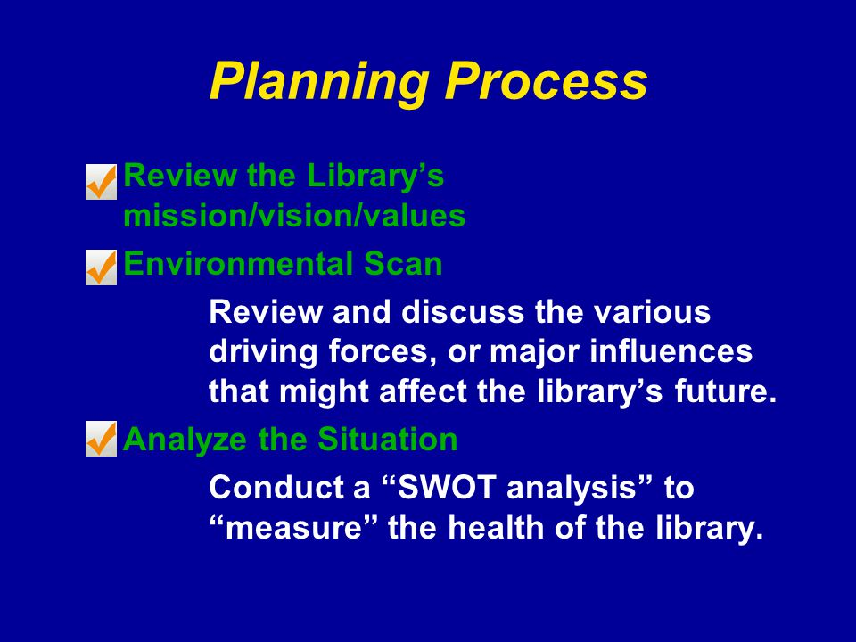 Planning Process Review the Library's mission/vision/values Environmental Scan Review and discuss the various driving forces, or major influences that might affect the library's future.