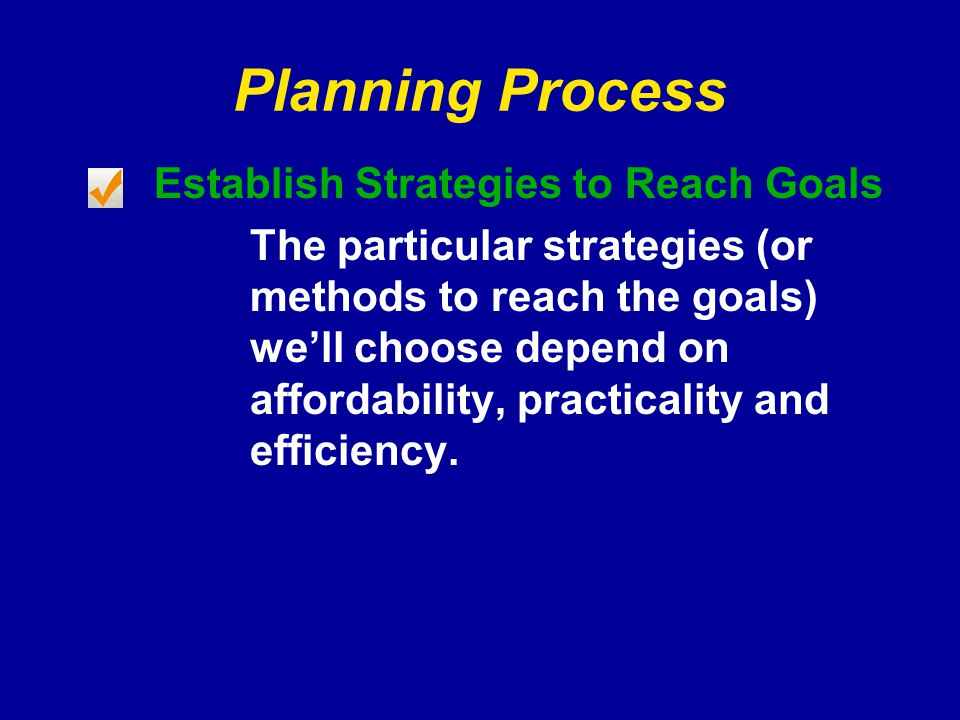 Planning Process Establish Strategies to Reach Goals The particular strategies (or methods to reach the goals) we'll choose depend on affordability, practicality and efficiency.