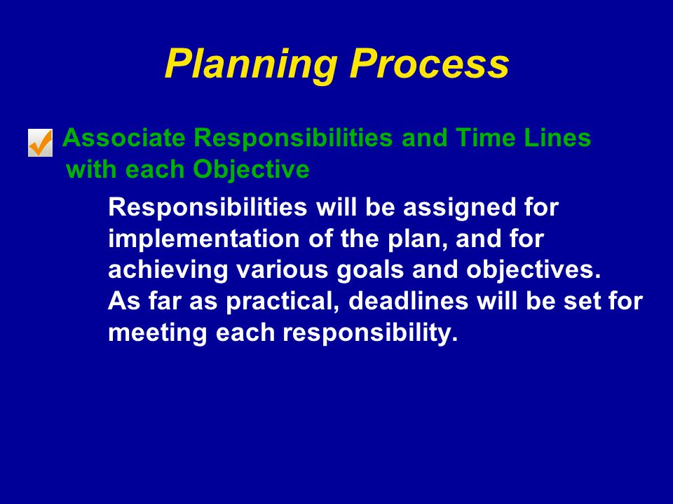 Planning Process Associate Responsibilities and Time Lines with each Objective Responsibilities will be assigned for implementation of the plan, and for achieving various goals and objectives.