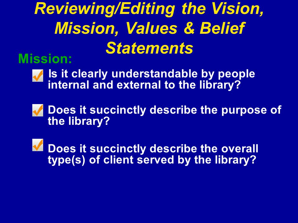 Reviewing/Editing the Vision, Mission, Values & Belief Statements Mission: Is it clearly understandable by people internal and external to the library.