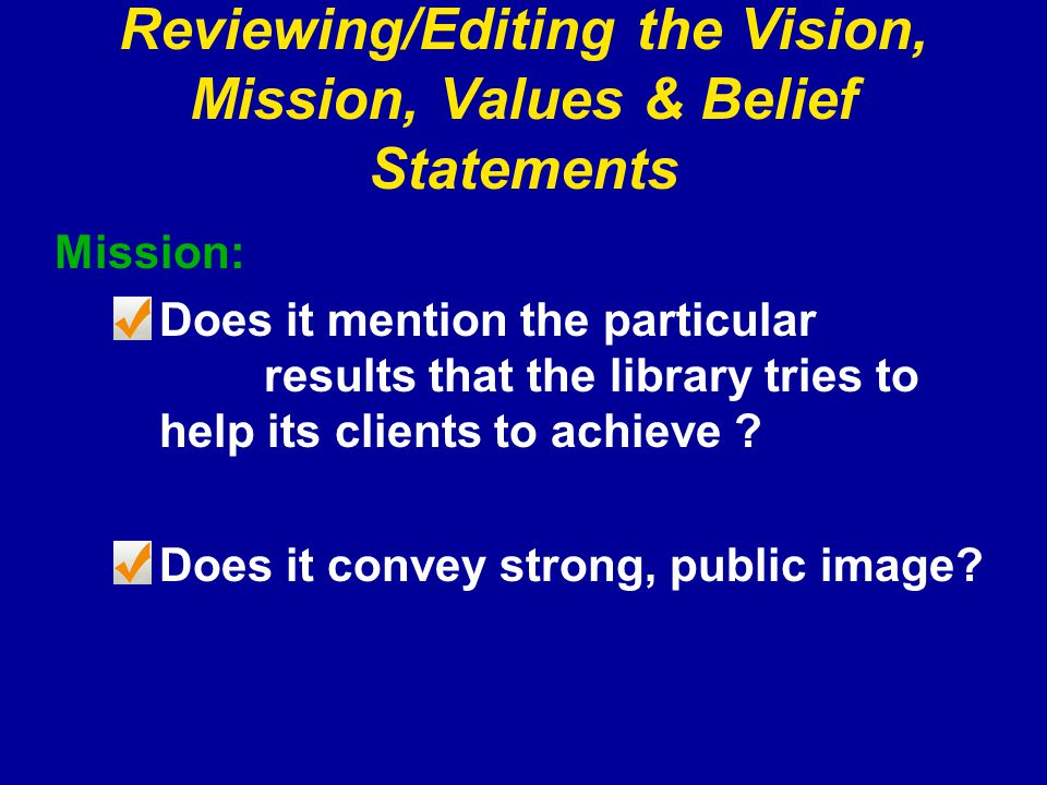 Reviewing/Editing the Vision, Mission, Values & Belief Statements Mission: Does it mention the particular results that the library tries to help its clients to achieve .