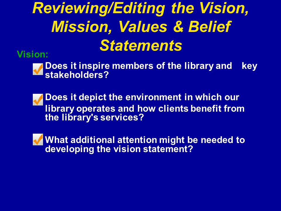 Reviewing/Editing the Vision, Mission, Values & Belief Statements Vision: Does it inspire members of the library and key stakeholders.