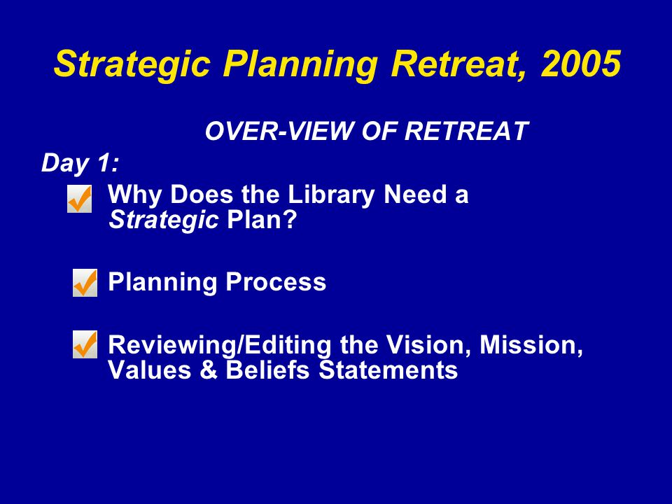 Strategic Planning Retreat, 2005 OVER-VIEW OF RETREAT Day 1: Why Does the Library Need a Strategic Plan.