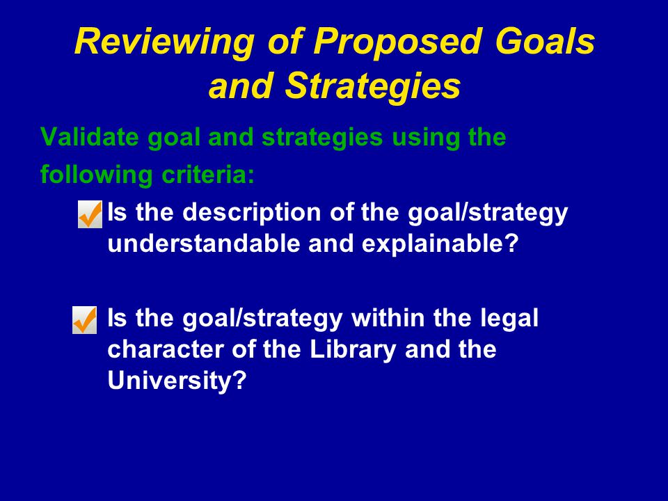 Reviewing of Proposed Goals and Strategies Validate goal and strategies using the following criteria: Is the description of the goal/strategy understandable and explainable.