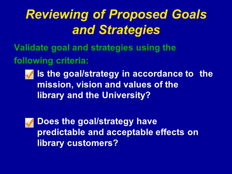 Reviewing of Proposed Goals and Strategies Validate goal and strategies using the following criteria: Is the goal/strategy in accordance to the mission, vision and values of the library and the University.
