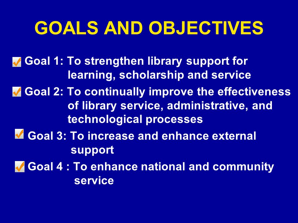 GOALS AND OBJECTIVES Goal 1: To strengthen library support for learning, scholarship and service Goal 2: To continually improve the effectiveness of library service, administrative, and technological processes Goal 3: To increase and enhance external support Goal 4 : To enhance national and community service