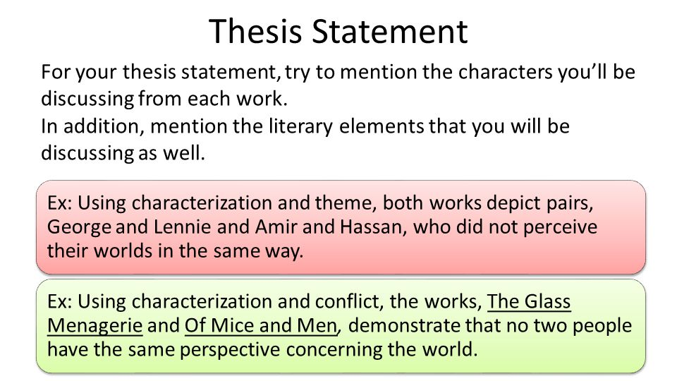 Ex: Using characterization and theme, both works depict pairs, George and Lennie and Amir and Hassan, who did not perceive their worlds in the same way.