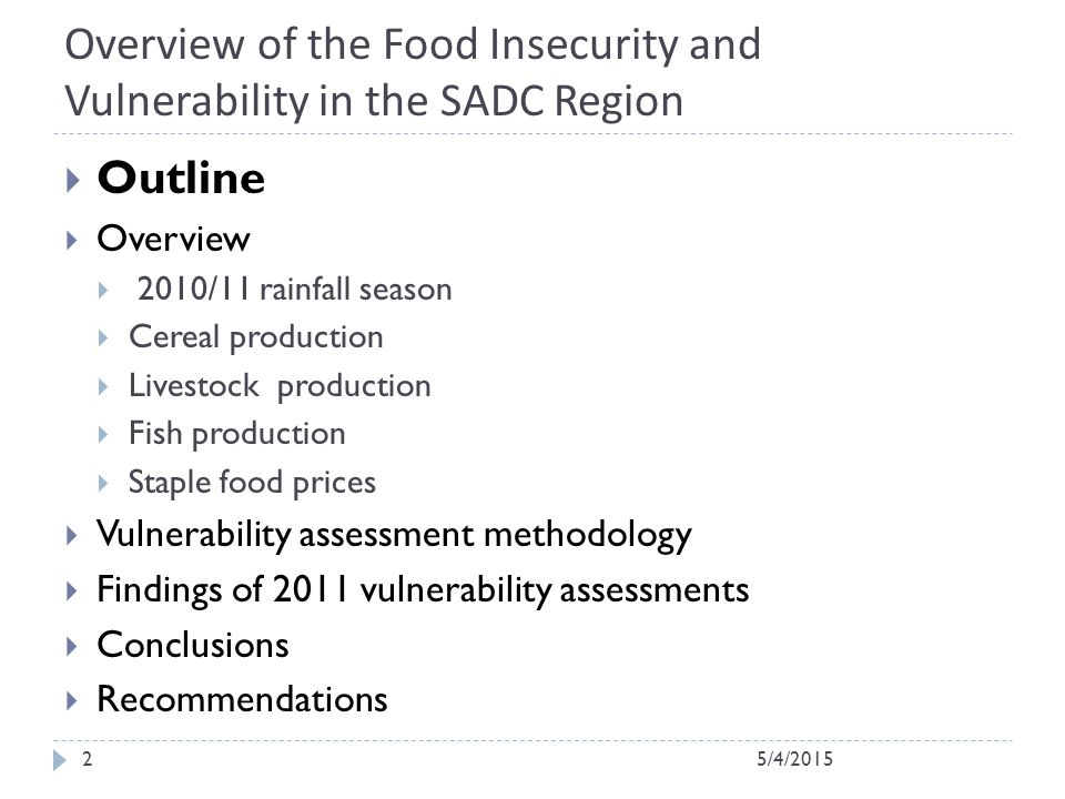 Overview of the Food Insecurity and Vulnerability in the SADC Region  Outline  Overview  2010/11 rainfall season  Cereal production  Livestock production  Fish production  Staple food prices  Vulnerability assessment methodology  Findings of 2011 vulnerability assessments  Conclusions  Recommendations 5/4/20152