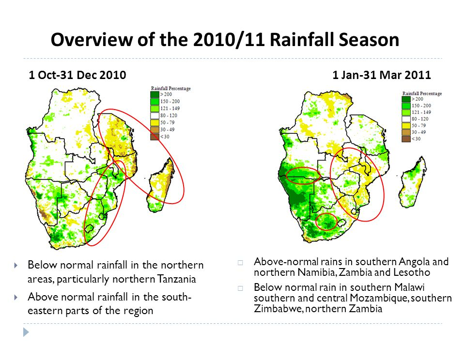 1 Oct-31 Dec 2010  Below normal rainfall in the northern areas, particularly northern Tanzania  Above normal rainfall in the south- eastern parts of the region 1 Jan-31 Mar 2011  Above-normal rains in southern Angola and northern Namibia, Zambia and Lesotho  Below normal rain in southern Malawi southern and central Mozambique, southern Zimbabwe, northern Zambia Overview of the 2010/11 Rainfall Season