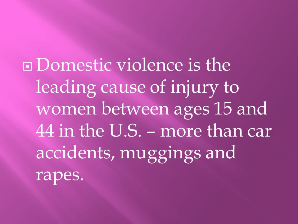 DDomestic violence is the leading cause of injury to women between ages 15 and 44 in the U.S.
