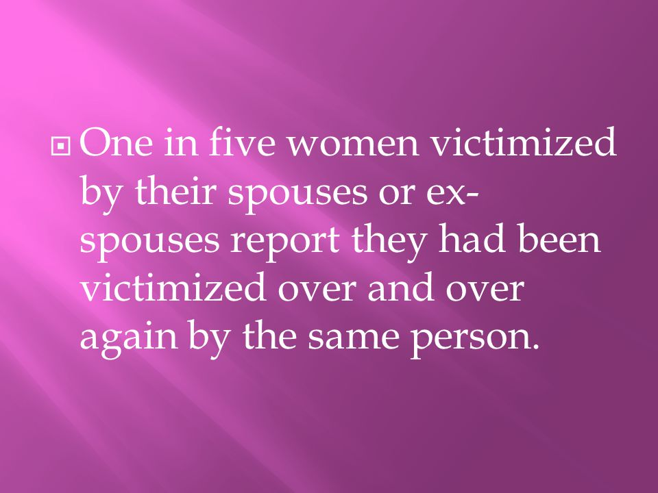 OOne in five women victimized by their spouses or ex- spouses report they had been victimized over and over again by the same person.