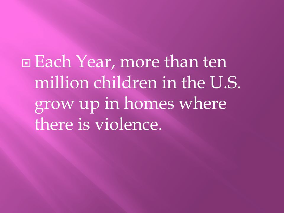 EEach Year, more than ten million children in the U.S. grow up in homes where there is violence.
