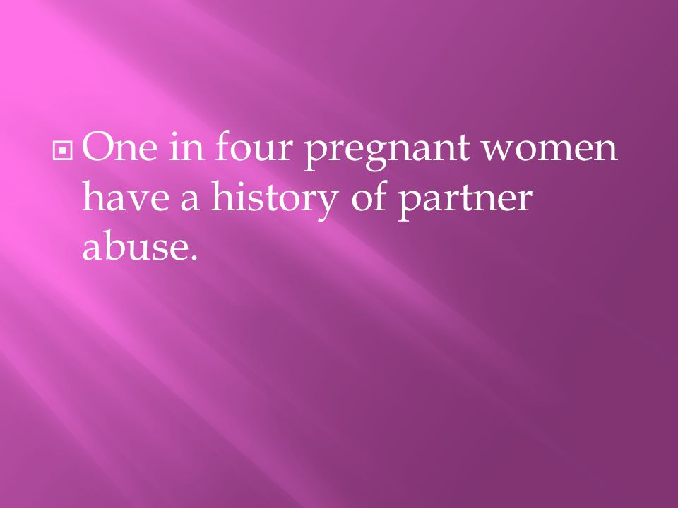 OOne in four pregnant women have a history of partner abuse.
