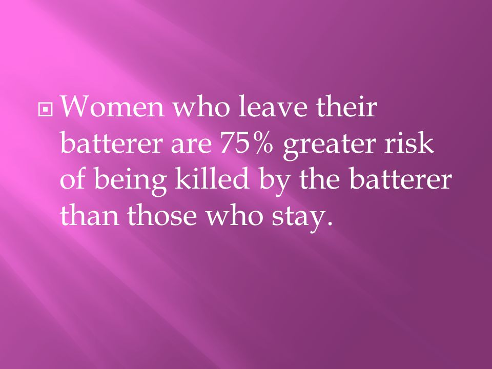 WWomen who leave their batterer are 75% greater risk of being killed by the batterer than those who stay.