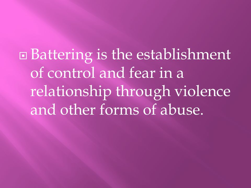 BBattering is the establishment of control and fear in a relationship through violence and other forms of abuse.