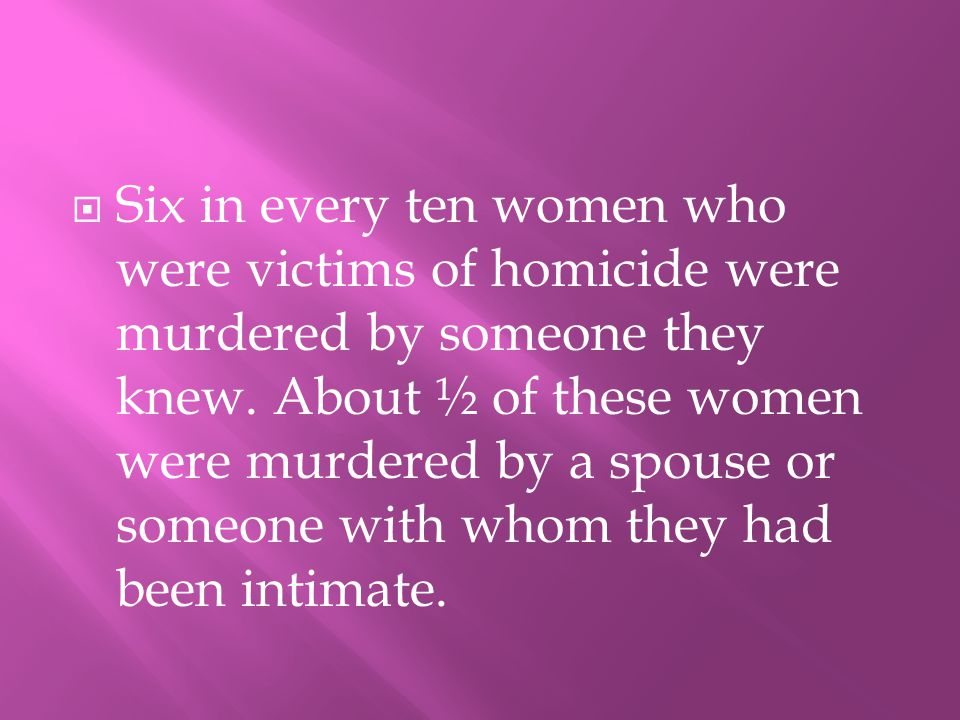 SSix in every ten women who were victims of homicide were murdered by someone they knew.